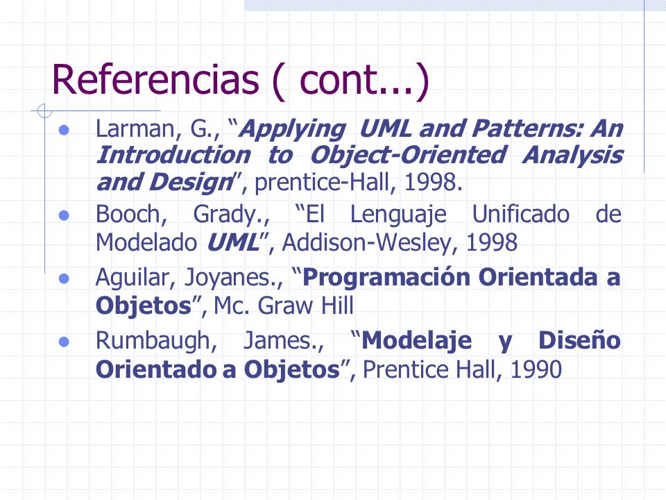 Referencias ( cont...) Larman, G., Applying UML and Patterns: An Introduction to Object-Oriented Analysis and Design, prentice-Hall, 1998. Booch, Grad