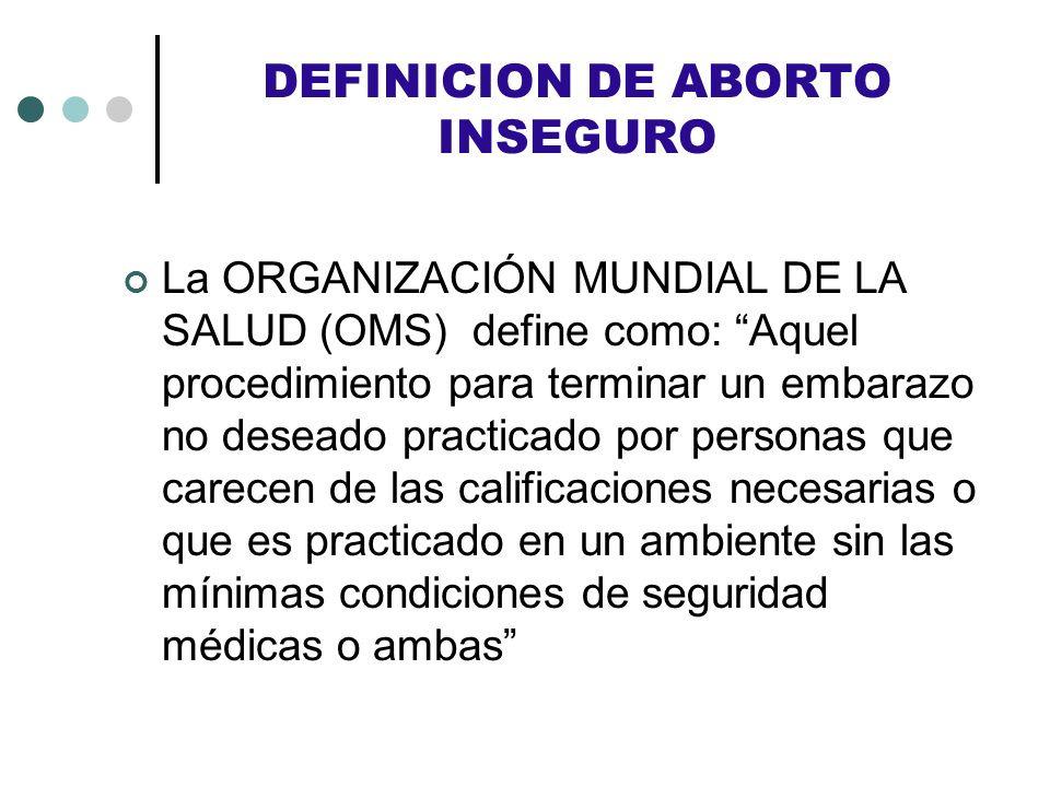 DEFINICION DE ABORTO INSEGURO La ORGANIZACIÓN MUNDIAL DE LA SALUD (OMS) define como: Aquel procedimiento para terminar un embarazo no deseado practica