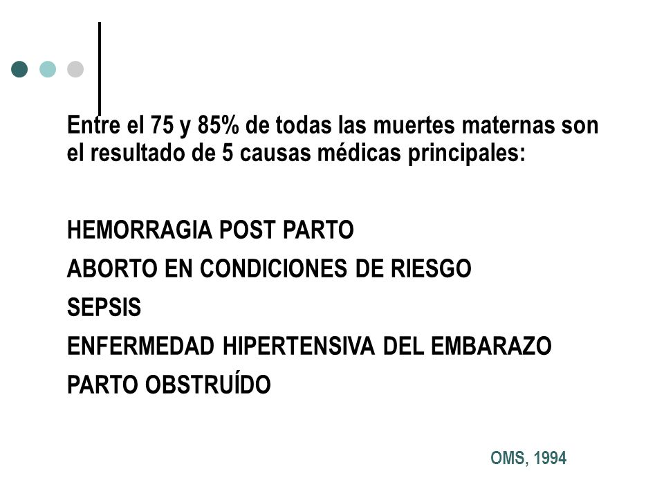 Entre el 75 y 85% de todas las muertes maternas son el resultado de 5 causas médicas principales: HEMORRAGIA POST PARTO ABORTO EN CONDICIONES DE RIESG