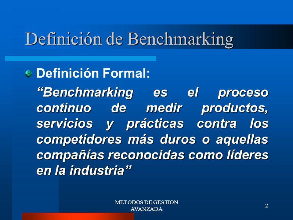 METODOS DE GESTION AVANZADA 3 Definición de Benchmarking Un proceso sistemático y continuo para evaluar los productos, servicios y procesos de trabajo de las organizaciones que son reconocidas como representantes de las mejores prácticas, con el propósito de realizar mejoras organizacionales Michael J.