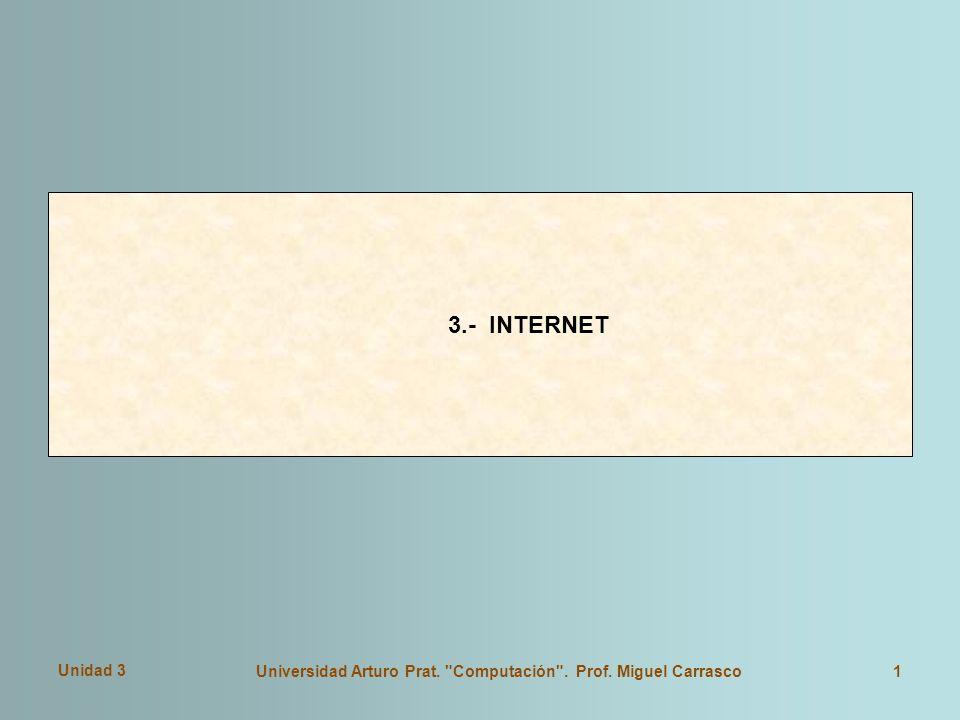 Unidad 3 Universidad Arturo Prat. Computación . Prof. Miguel Carrasco1 3.- INTERNET