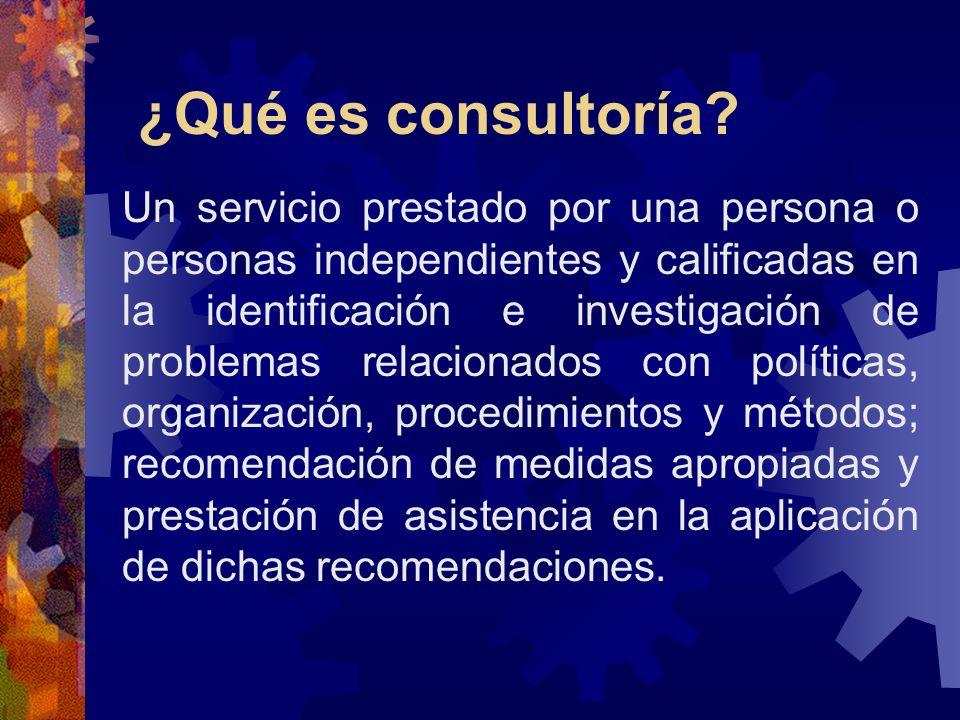 Consultoría es Un servicio independiente Esencialmente un servicio consultivo Un servicio que proporciona conocimiento y capacidades profesionales para resolver problemas prácticos La consultaría no proporciona soluciones milagrosas.