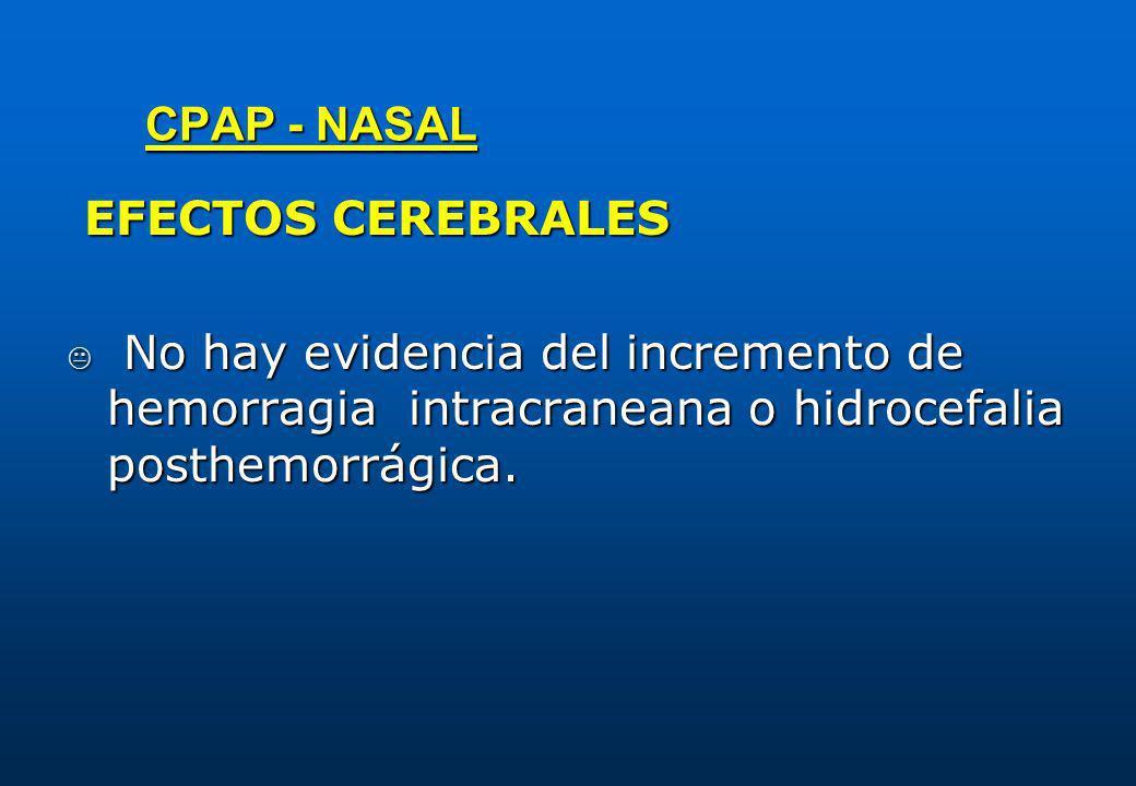 CPAP - NASAL EFECTOS CEREBRALES EFECTOS CEREBRALES No hay evidencia del incremento de hemorragia intracraneana o hidrocefalia posthemorrágica. No hay