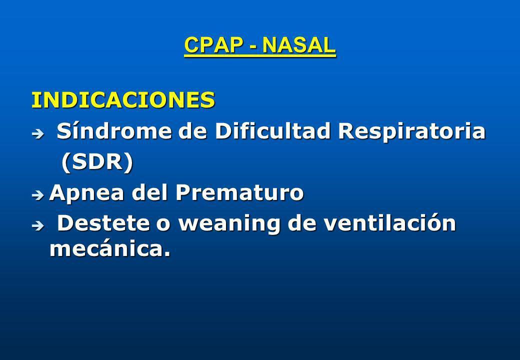 CPAP - NASAL INDICACIONES è Síndrome de Dificultad Respiratoria (SDR) (SDR) è Apnea del Prematuro è Destete o weaning de ventilación mecánica.
