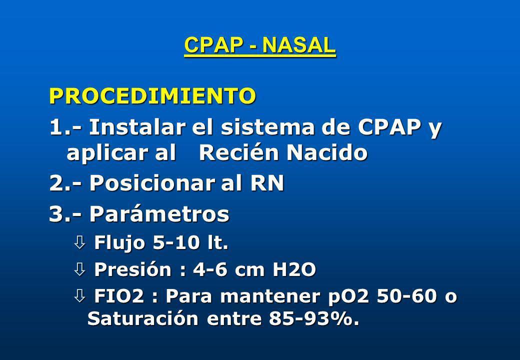 CPAP - NASAL PROCEDIMIENTO 1.- Instalar el sistema de CPAP y aplicar al Recién Nacido 2.- Posicionar al RN 3.- Parámetros ò Flujo 5-10 lt. ò Presión :
