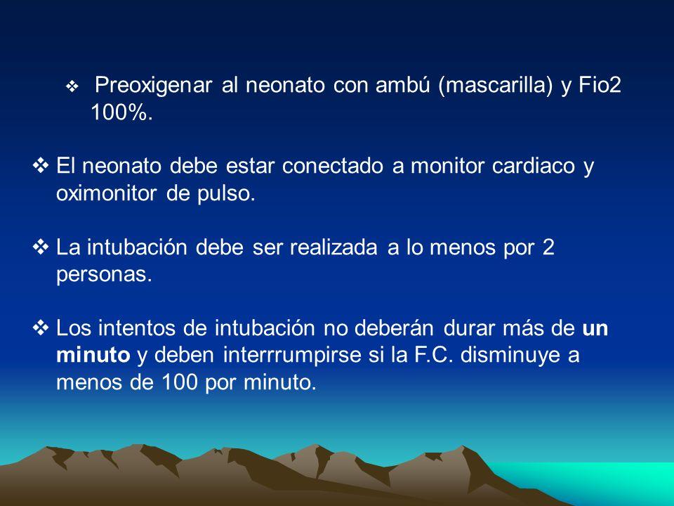 Preoxigenar al neonato con ambú (mascarilla) y Fio2 100%. El neonato debe estar conectado a monitor cardiaco y oximonitor de pulso. La intubación debe