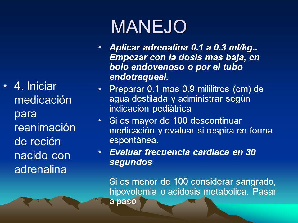 MANEJO 4. Iniciar medicación para reanimación de recién nacido con adrenalina Aplicar adrenalina 0.1 a 0.3 ml/kg.. Empezar con la dosis mas baja, en b