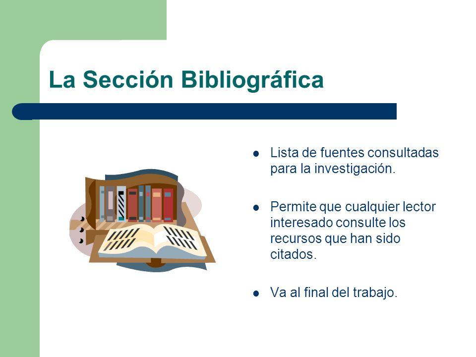 La Sección Bibliográfica Lista de fuentes consultadas para la investigación. Permite que cualquier lector interesado consulte los recursos que han sid