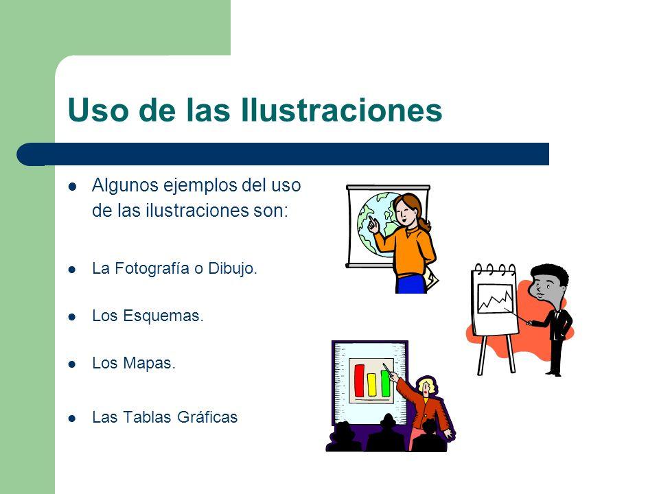 Uso de las Ilustraciones Algunos ejemplos del uso de las ilustraciones son: La Fotografía o Dibujo. Los Esquemas. Los Mapas. Las Tablas Gráficas
