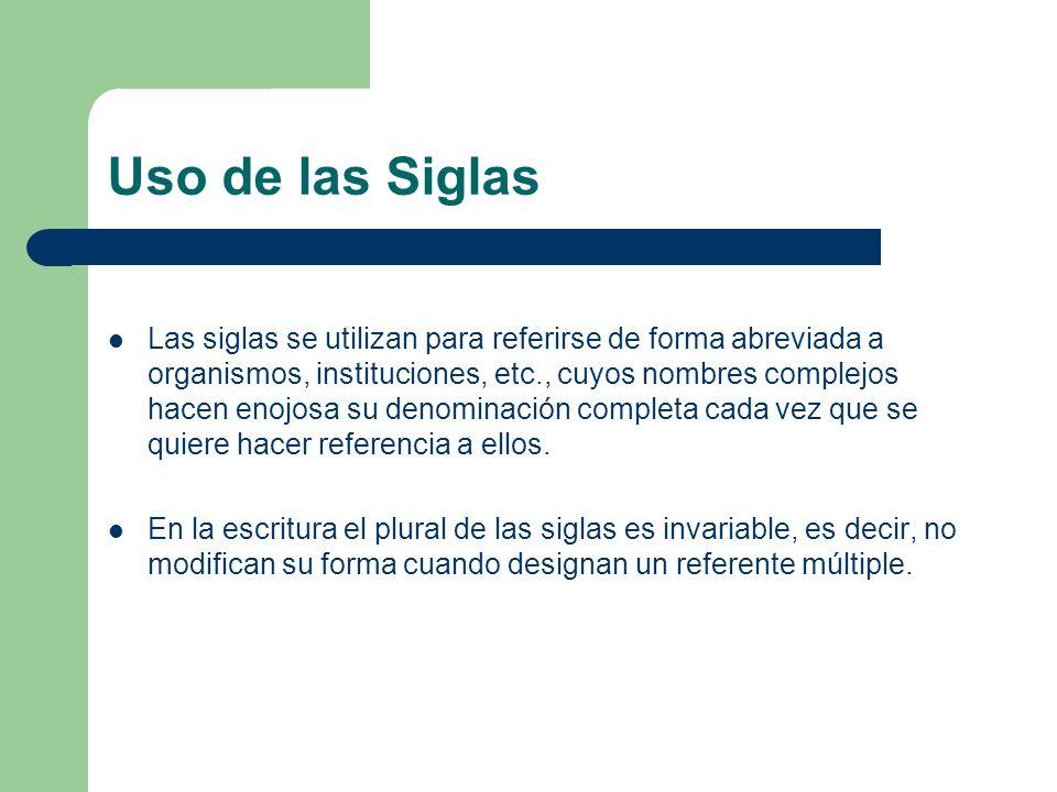 Uso de las Siglas Las siglas se utilizan para referirse de forma abreviada a organismos, instituciones, etc., cuyos nombres complejos hacen enojosa su