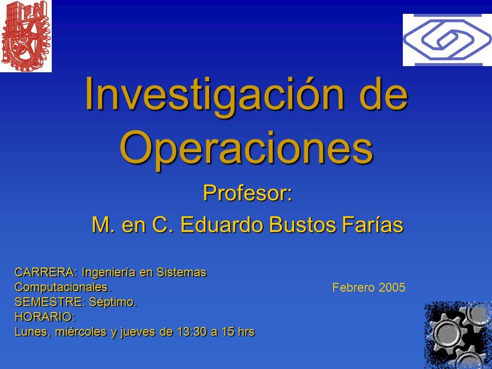 1 Investigación de Operaciones Profesor: M. en C. Eduardo Bustos Farías Febrero 2005 CARRERA: Ingeniería en Sistemas Computacionales. SEMESTRE: Séptim