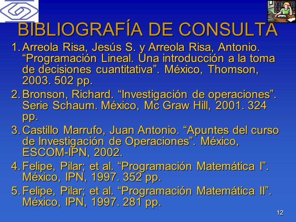 12 BIBLIOGRAFÍA DE CONSULTA 1.Arreola Risa, Jesús S. y Arreola Risa, Antonio. Programación Lineal. Una introducción a la toma de decisiones cuantitati