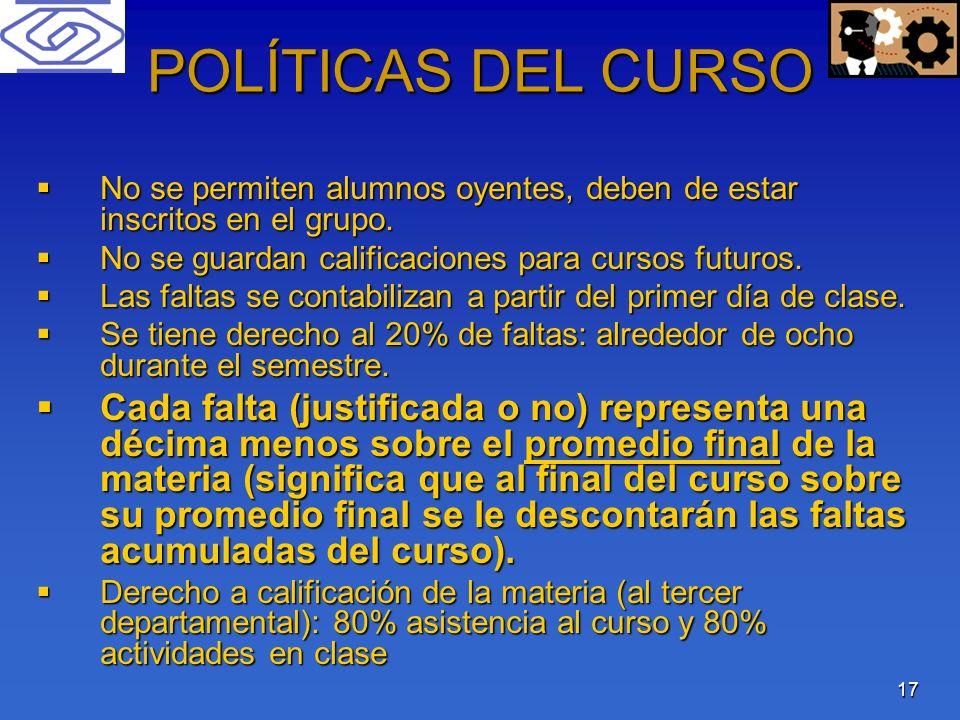 17 POLÍTICAS DEL CURSO No se permiten alumnos oyentes, deben de estar inscritos en el grupo. No se permiten alumnos oyentes, deben de estar inscritos