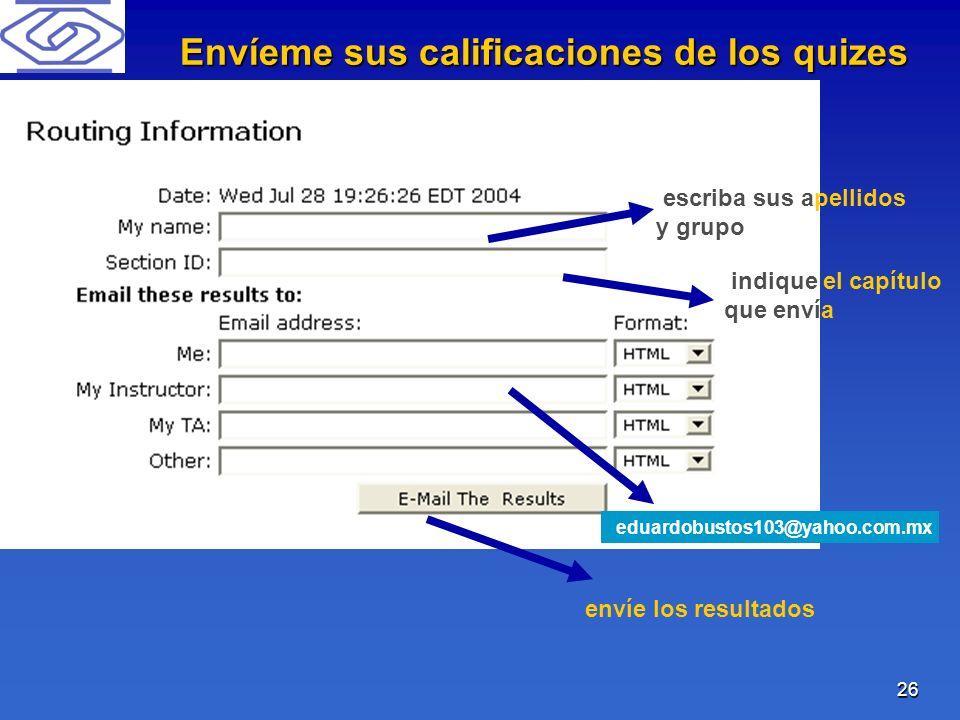 26 escriba sus apellidos y grupo indique el capítulo que envía eduardobustos103@yahoo.com.mx envíe los resultados Envíeme sus calificaciones de los qu