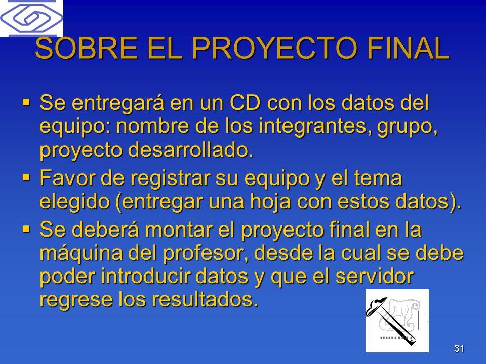 31 SOBRE EL PROYECTO FINAL Se entregará en un CD con los datos del equipo: nombre de los integrantes, grupo, proyecto desarrollado. Se entregará en un