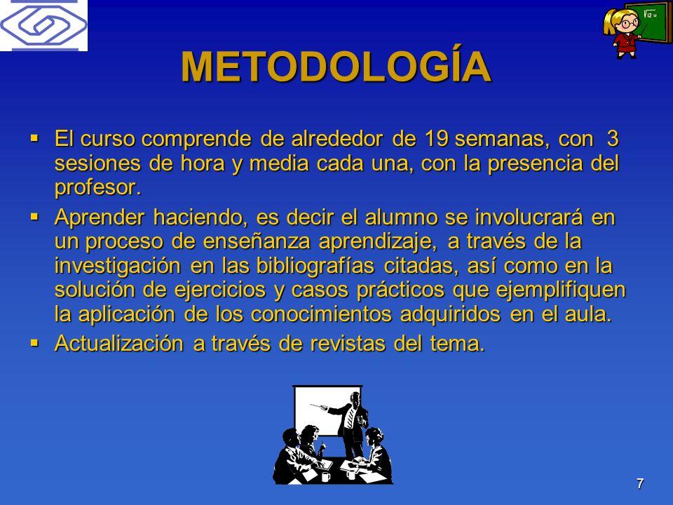 7 METODOLOGÍA El curso comprende de alrededor de 19 semanas, con 3 sesiones de hora y media cada una, con la presencia del profesor. El curso comprend