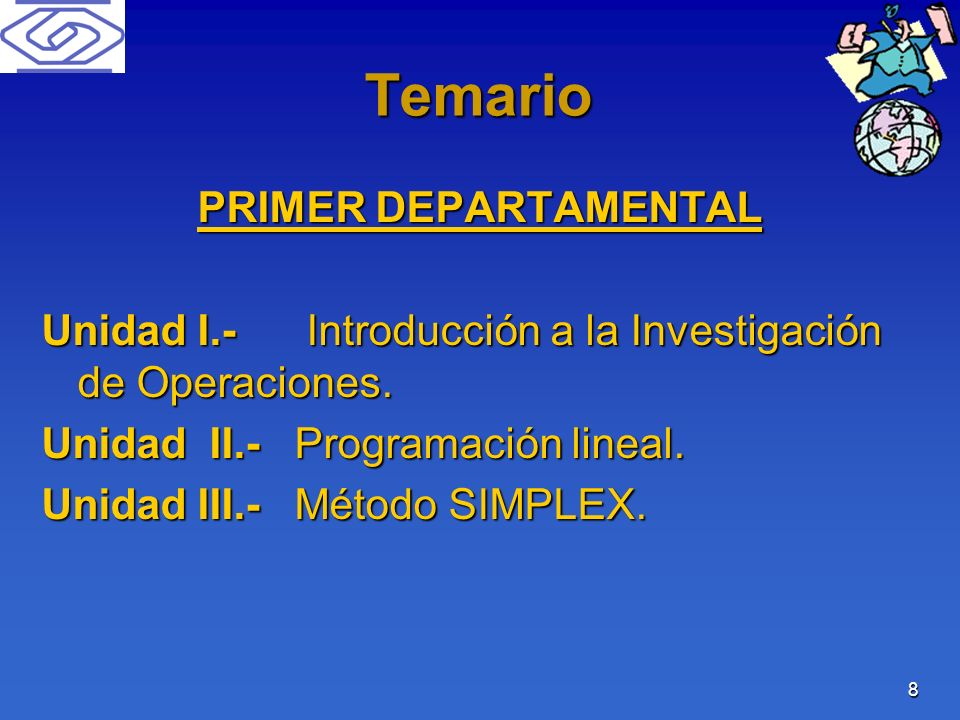 8 Temario PRIMER DEPARTAMENTAL Unidad I.- Introducción a la Investigación de Operaciones. Unidad II.- Programación lineal. Unidad III.- Método SIMPLEX