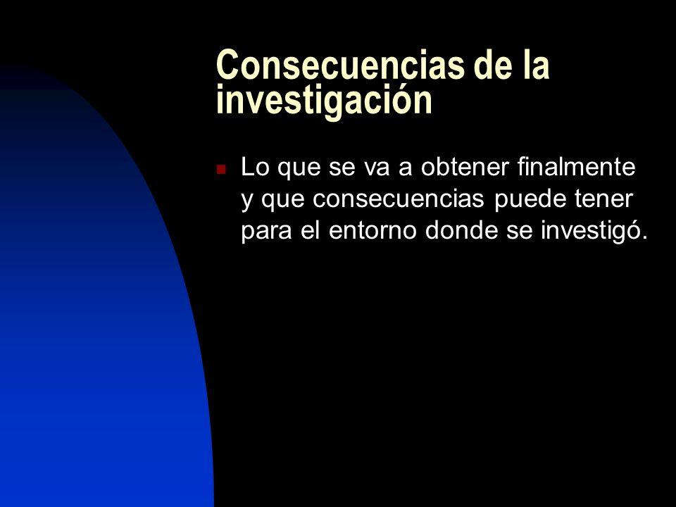 Consecuencias de la investigación Lo que se va a obtener finalmente y que consecuencias puede tener para el entorno donde se investigó.