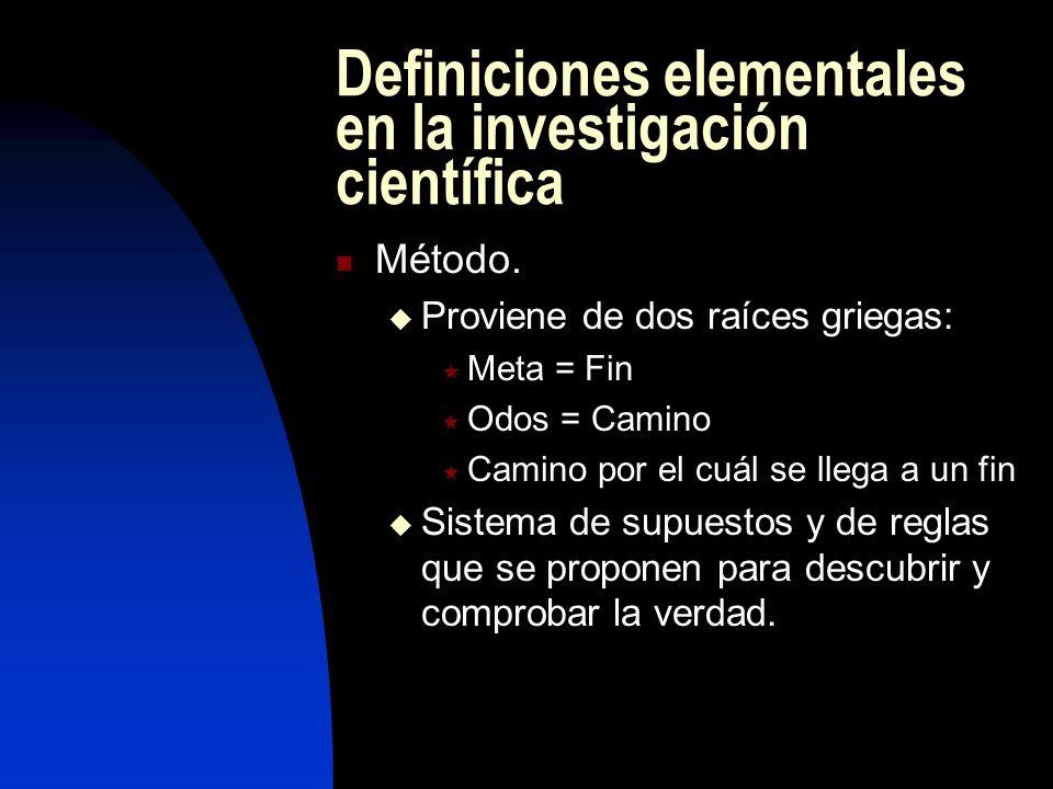 Definiciones elementales en la investigación científica Método. Proviene de dos raíces griegas: Meta = Fin Odos = Camino Camino por el cuál se llega a