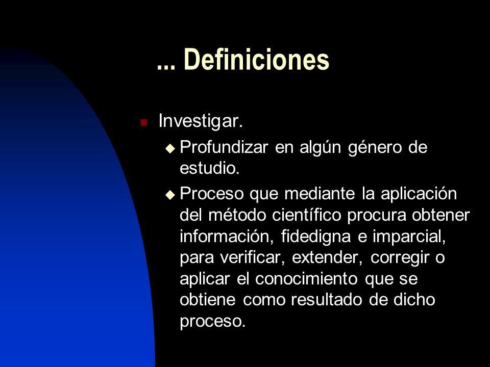 ... Definiciones Investigar. Profundizar en algún género de estudio. Proceso que mediante la aplicación del método científico procura obtener informac
