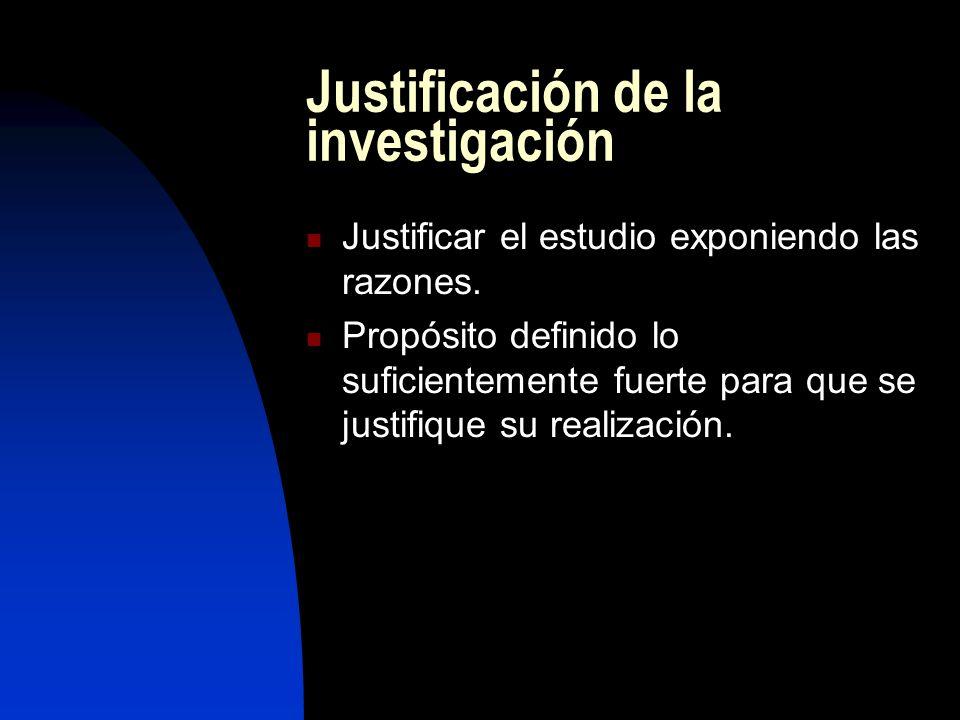 Justificación de la investigación Justificar el estudio exponiendo las razones. Propósito definido lo suficientemente fuerte para que se justifique su