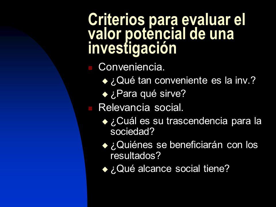 Criterios para evaluar el valor potencial de una investigación Conveniencia. ¿Qué tan conveniente es la inv.? ¿Para qué sirve? Relevancia social. ¿Cuá