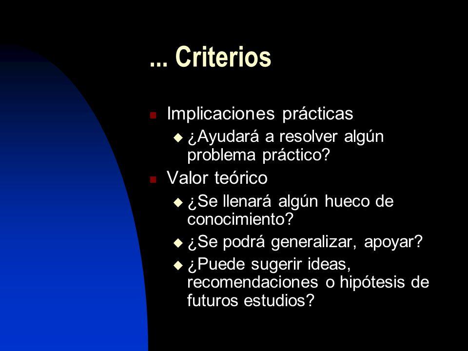 ... Criterios Implicaciones prácticas ¿Ayudará a resolver algún problema práctico? Valor teórico ¿Se llenará algún hueco de conocimiento? ¿Se podrá ge