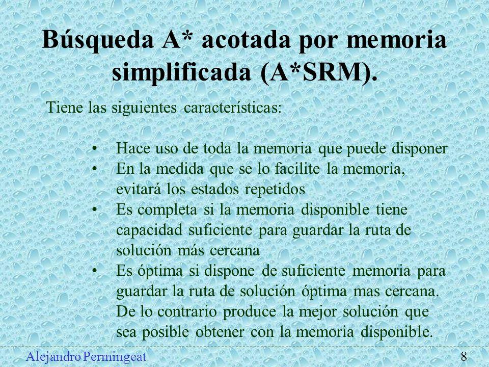 Alejandro Permingeat 8 Búsqueda A* acotada por memoria simplificada (A*SRM). Tiene las siguientes características: Hace uso de toda la memoria que pue