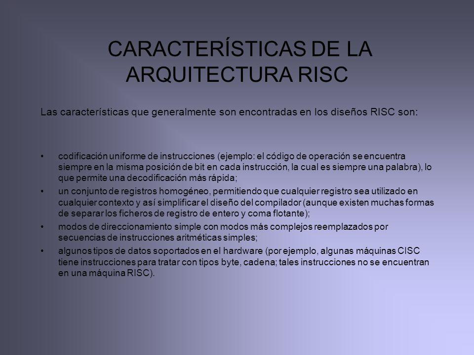 CARACTERÍSTICAS DE LA ARQUITECTURA RISC Las características que generalmente son encontradas en los diseños RISC son: codificación uniforme de instruc