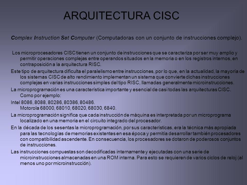 ARQUITECTURA CISC Complex Instruction Set Computer (Computadoras con un conjunto de instrucciones complejo). Los microprocesadores CISC tienen un conj