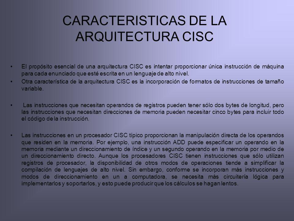 CARACTERISTICAS DE LA ARQUITECTURA CISC El propósito esencial de una arquitectura CISC es intentar proporcionar única instrucción de máquina para cada