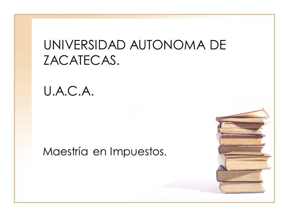 UNIVERSIDAD AUTONOMA DE ZACATECAS. U.A.C.A. Maestría en Impuestos.