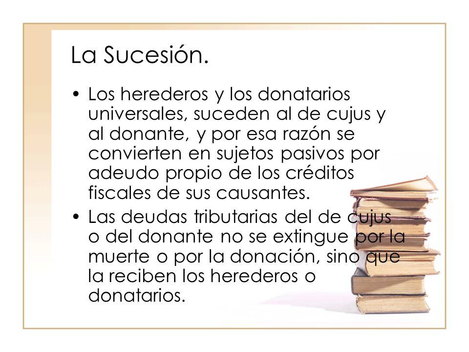 La Sucesión. Los herederos y los donatarios universales, suceden al de cujus y al donante, y por esa razón se convierten en sujetos pasivos por adeudo