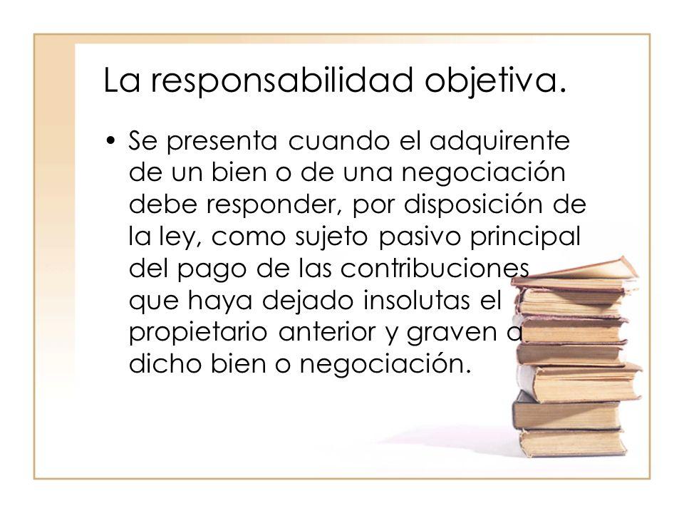 La responsabilidad objetiva. Se presenta cuando el adquirente de un bien o de una negociación debe responder, por disposición de la ley, como sujeto p