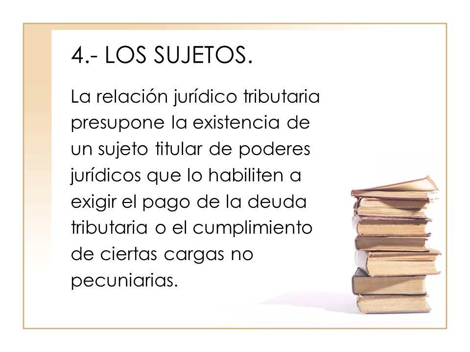 4.- LOS SUJETOS. La relación jurídico tributaria presupone la existencia de un sujeto titular de poderes jurídicos que lo habiliten a exigir el pago d