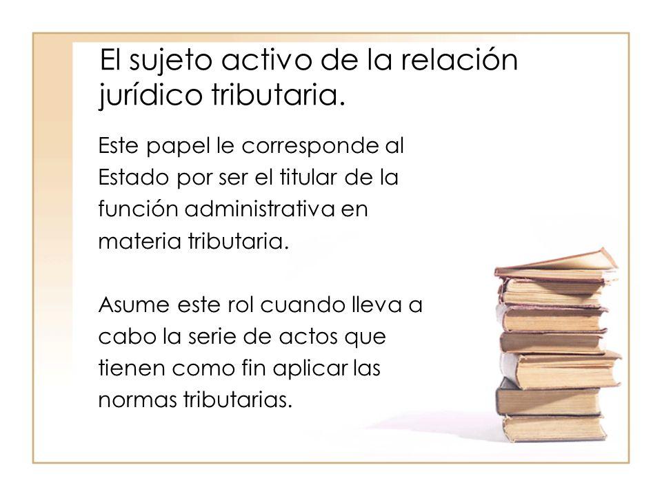 El sujeto activo de la relación jurídico tributaria. Este papel le corresponde al Estado por ser el titular de la función administrativa en materia tr