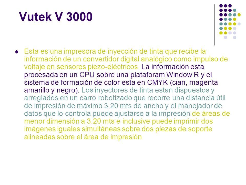 Vutek V 3000 Esta es una impresora de inyección de tinta que recibe la información de un convertidor digital analógico como impulso de voltaje en sens
