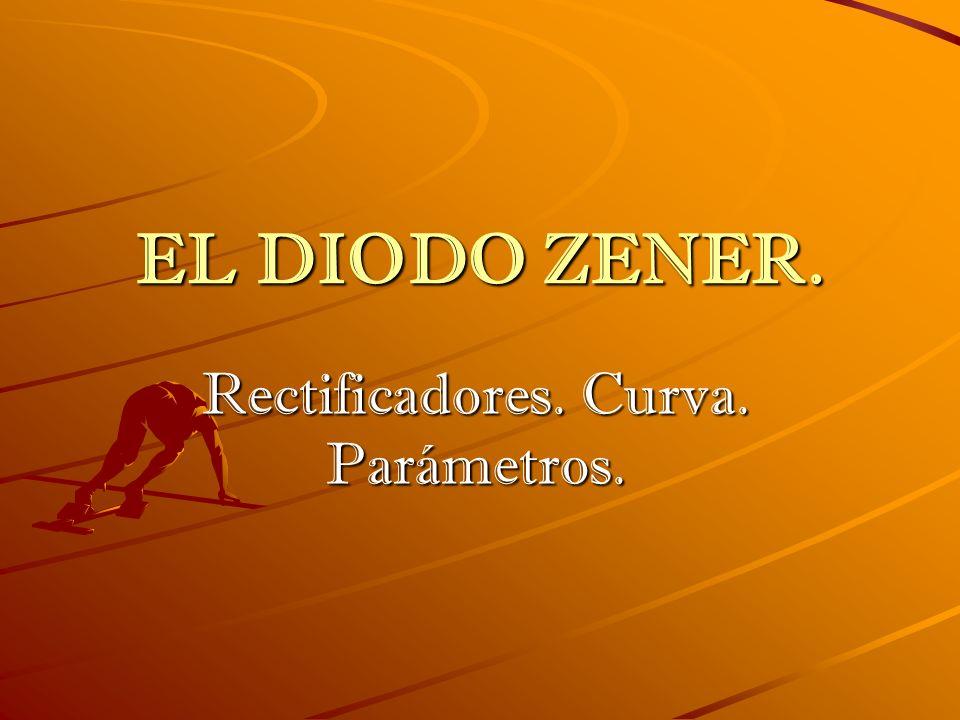 EL DIODO ZENER. Rectificadores. Curva. Parámetros.