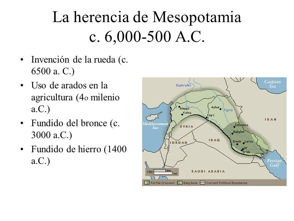 La herencia de Mesopotamia c. 6,000-500 A.C. Invención de la rueda (c. 6500 a. C.) Uso de arados en la agricultura (4 o milenio a.C.) Fundido del bron