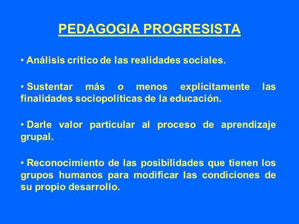 PEDAGOGIA PROGRESISTA Análisis crítico de las realidades sociales. Sustentar más o menos explícitamente las finalidades sociopolíticas de la educación