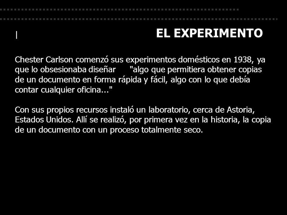 | EL EXPERIMENTO Chester Carlson comenzó sus experimentos domésticos en 1938, ya que lo obsesionaba diseñar