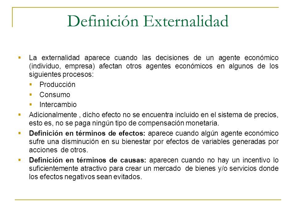 Definición Externalidad La externalidad aparece cuando las decisiones de un agente económico (individuo, empresa) afectan otros agentes económicos en algunos de los siguientes procesos: Producción Consumo Intercambio Adicionalmente, dicho efecto no se encuentra incluido en el sistema de precios, esto es, no se paga ningún tipo de compensación monetaria.
