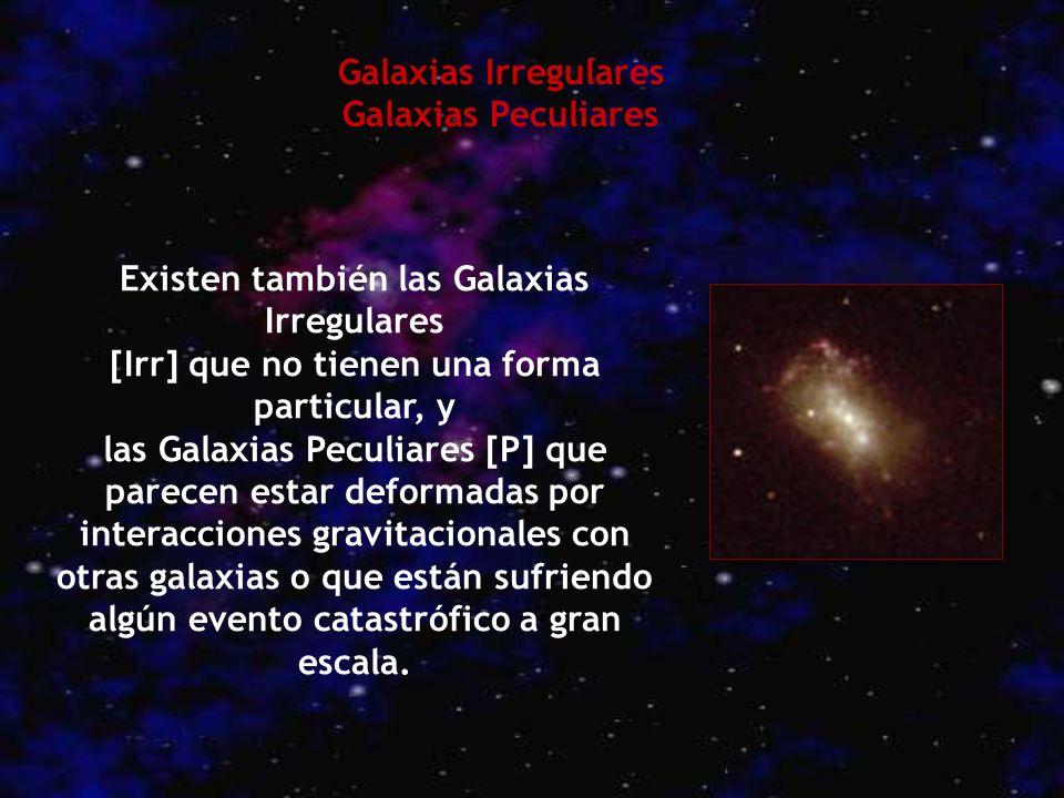 Existen también las Galaxias Irregulares [Irr] que no tienen una forma particular, y las Galaxias Peculiares [P] que parecen estar deformadas por inte