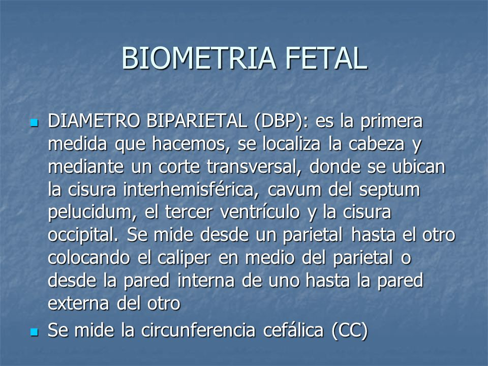 BIOMETRIA FETAL DIAMETRO BIPARIETAL (DBP): es la primera medida que hacemos, se localiza la cabeza y mediante un corte transversal, donde se ubican la