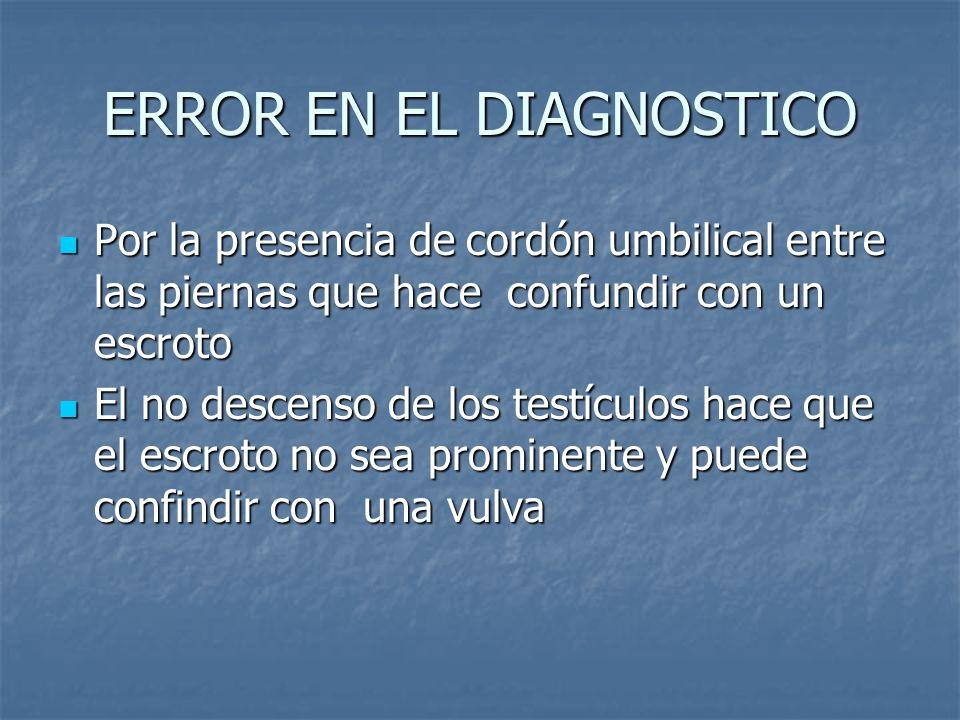 ERROR EN EL DIAGNOSTICO Por la presencia de cordón umbilical entre las piernas que hace confundir con un escroto Por la presencia de cordón umbilical