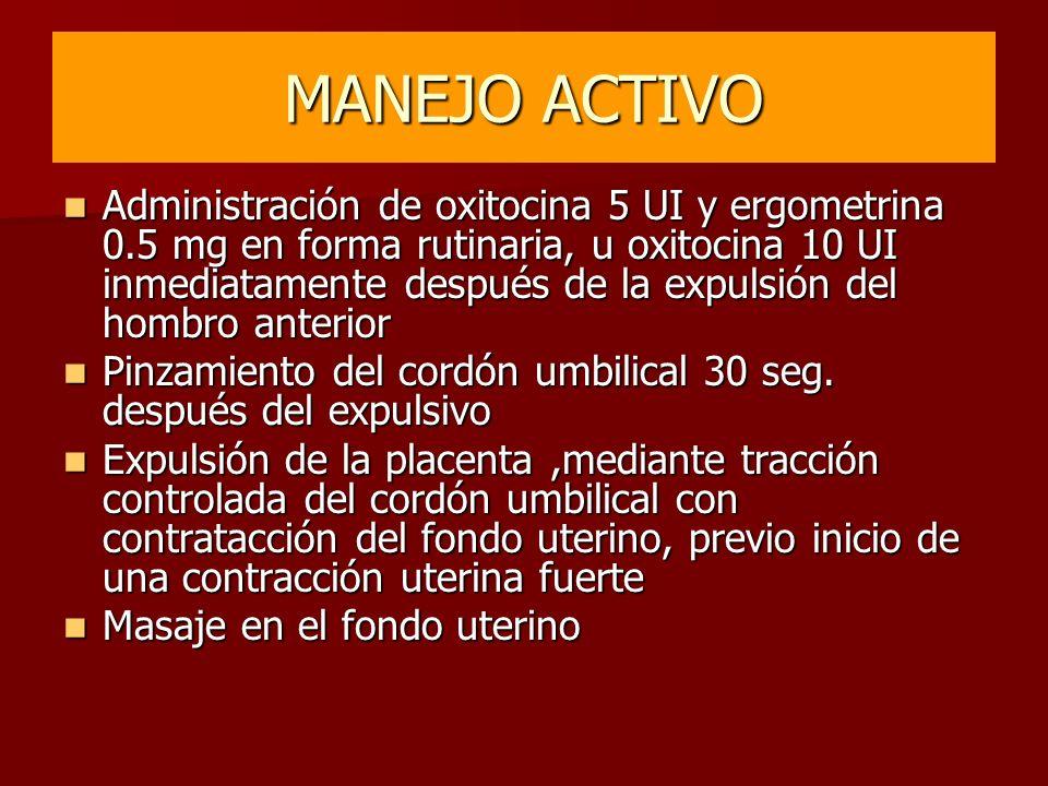 MANEJO ACTIVO Administración de oxitocina 5 UI y ergometrina 0.5 mg en forma rutinaria, u oxitocina 10 UI inmediatamente después de la expulsión del h