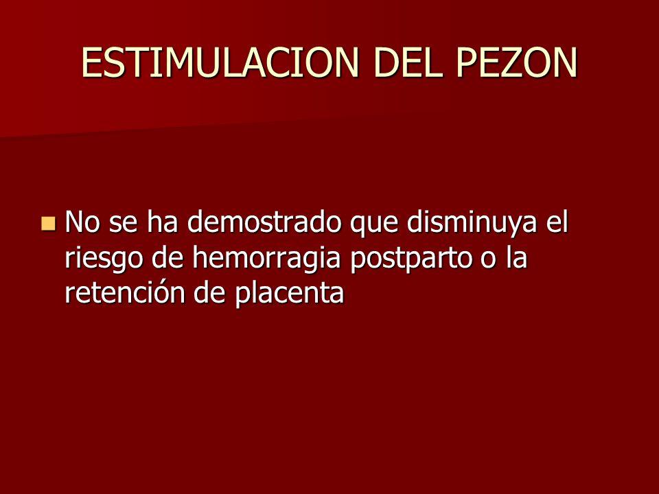 ESTIMULACION DEL PEZON No se ha demostrado que disminuya el riesgo de hemorragia postparto o la retención de placenta No se ha demostrado que disminuy