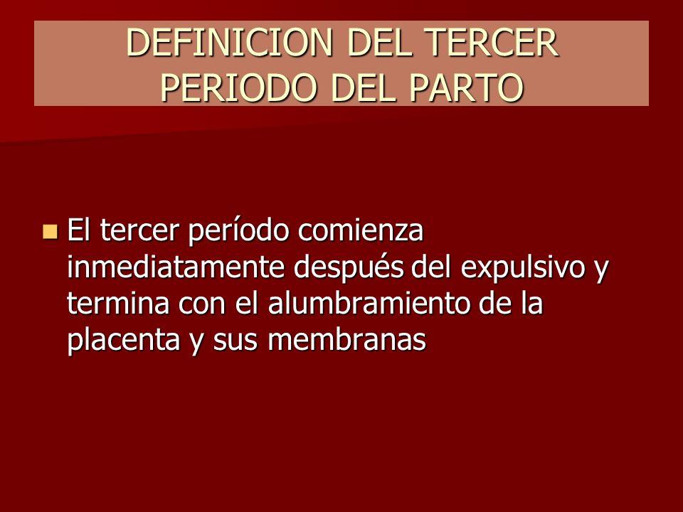 DEFINICION DEL TERCER PERIODO DEL PARTO El tercer período comienza inmediatamente después del expulsivo y termina con el alumbramiento de la placenta