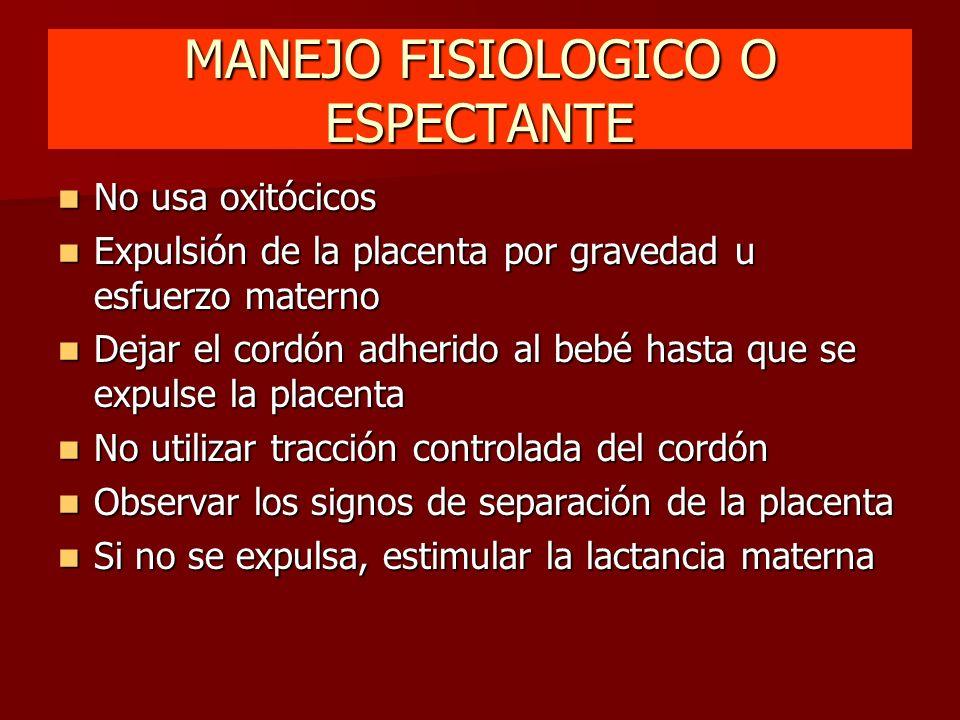MANEJO FISIOLOGICO O ESPECTANTE No usa oxitócicos No usa oxitócicos Expulsión de la placenta por gravedad u esfuerzo materno Expulsión de la placenta