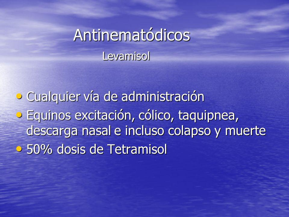 Antinematódicos Levamisol Cualquier vía de administración Cualquier vía de administración Equinos excitación, cólico, taquipnea, descarga nasal e incl